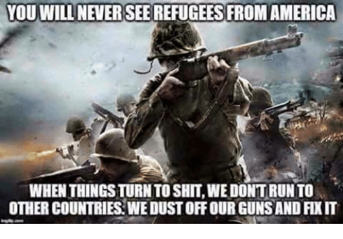 America, Guns, and Memes: YOUWILL NEVERSEE REFUGEES FROM AMERICA  WHEN THINGS TURN TO SHIT, WE DONTRUN TO  OTHER COUNTRIES: WE DUST OFF OUR GUNS AND FIXIT