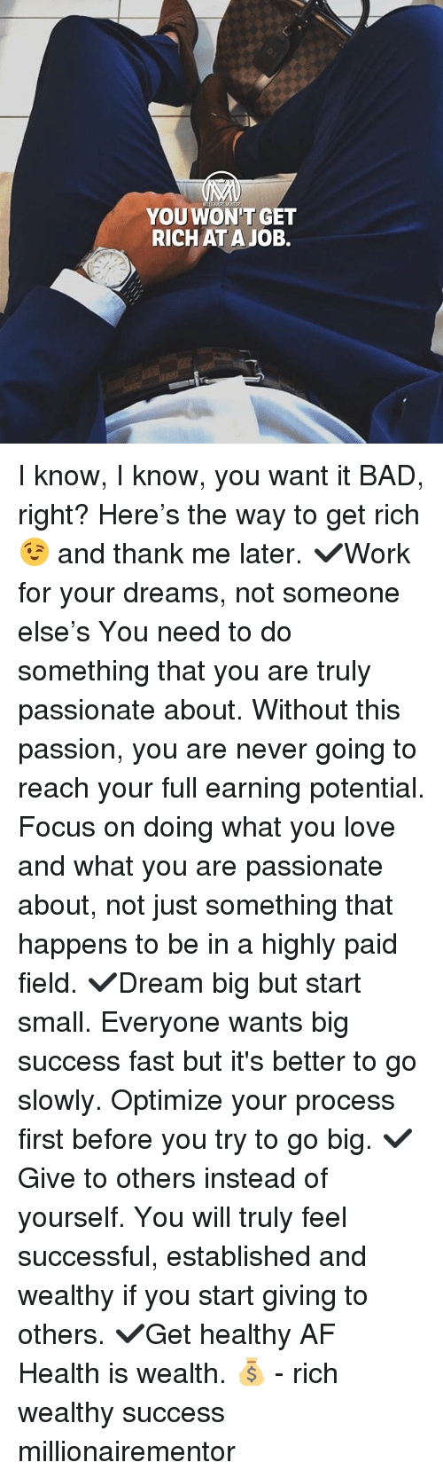 Af, Bad, and Love: YOUWON'T GET  RICHAT A JOB. I know, I know, you want it BAD, right? Here's the way to get rich 😉 and thank me later. ✔️Work for your dreams, not someone else's You need to do something that you are truly passionate about. Without this passion, you are never going to reach your full earning potential. Focus on doing what you love and what you are passionate about, not just something that happens to be in a highly paid field. ✔️Dream big but start small. Everyone wants big success fast but it's better to go slowly. Optimize your process first before you try to go big. ✔️Give to others instead of yourself. You will truly feel successful, established and wealthy if you start giving to others. ✔️Get healthy AF Health is wealth. 💰 - rich wealthy success millionairementor
