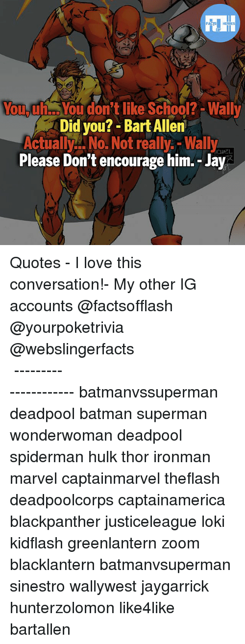 Batman, Jay, and Love: YouyuYou don't like School? -Wally  Did you?- Bart Allen  Actuall No. Not really.-Wally  Please Don't encourage him.- Jay  ICHAEL ▲Quotes▲ - I love this conversation!- My other IG accounts @factsofflash @yourpoketrivia @webslingerfacts ⠀⠀⠀⠀⠀⠀⠀⠀⠀⠀⠀⠀⠀⠀⠀⠀⠀⠀⠀⠀⠀⠀⠀⠀⠀⠀⠀⠀⠀⠀⠀⠀⠀⠀⠀⠀ ⠀⠀--------------------- batmanvssuperman deadpool batman superman wonderwoman deadpool spiderman hulk thor ironman marvel captainmarvel theflash deadpoolcorps captainamerica blackpanther justiceleague loki kidflash greenlantern zoom blacklantern batmanvsuperman sinestro wallywest jaygarrick hunterzolomon like4like bartallen