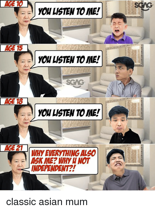Asian, Memes, and 🤖: YOW LISTEN TO ME!  AGE 15  YOU LISTEN TO ME!  SGAG  YOU LISTEN TO ME!  AGE 21  WHy EVERYTHING ALO  INDEPENDENT?! classic asian mum