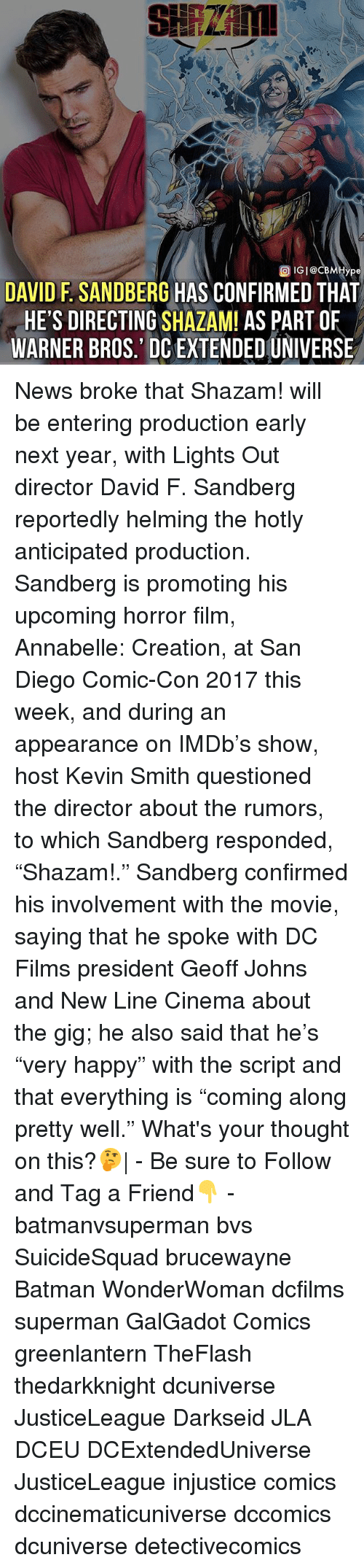 "Batman, Friends, and Memes: ype  DAVID F. SANDBERG HAS CONFIRMED THAT  HE'S DIRECTING SHAZAM! AS PART OF  WARNER BROS.' DC EXTENDED UNIVERSE News broke that Shazam! will be entering production early next year, with Lights Out director David F. Sandberg reportedly helming the hotly anticipated production. Sandberg is promoting his upcoming horror film, Annabelle: Creation, at San Diego Comic-Con 2017 this week, and during an appearance on IMDb's show, host Kevin Smith questioned the director about the rumors, to which Sandberg responded, ""Shazam!."" Sandberg confirmed his involvement with the movie, saying that he spoke with DC Films president Geoff Johns and New Line Cinema about the gig; he also said that he's ""very happy"" with the script and that everything is ""coming along pretty well."" What's your thought on this?🤔