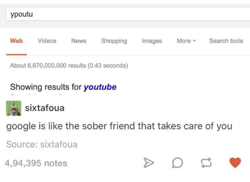 Google, Shopping, and Videos: ypoutu  Web Videos Nes Shopping Images MoreSearch tools  About 6,670,000,000 results (0.43 seconds)  Showing results for youtube  sixtafoua  google is like the sober friend that takes care of you  Source: sixtafoua  4,94,395 notes