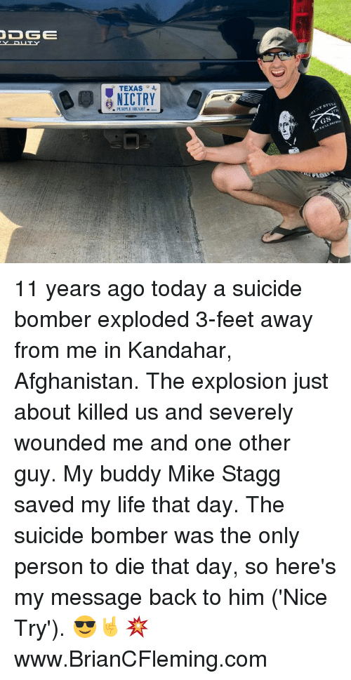 Life, Memes, and Afghanistan: YPUTY  TEXAS4  NICTRY  PLRPLE HEART 11 years ago today a suicide bomber exploded 3-feet away from me in Kandahar, Afghanistan. The explosion just about killed us and severely wounded me and one other guy. My buddy Mike Stagg saved my life that day. The suicide bomber was the only person to die that day, so here's my message back to him ('Nice Try'). 😎🤘💥 www.BrianCFleming.com