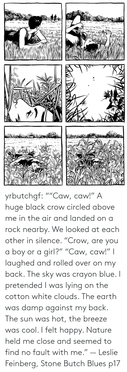 """Target, Tumblr, and Black: yrbutchgf: """"""""Caw, caw!"""" A huge black crow circled above me in the air and landed on a rock nearby. We looked at each other in silence. """"Crow, are you a boy or a girl?"""" """"Caw, caw!"""" I laughed and rolled over on my back. The sky was crayon blue. I pretended I was lying on the cotton white clouds. The earth was damp against my back. The sun was hot, the breeze was cool. I felt happy. Nature held me close and seemed to find no fault with me."""" — Leslie Feinberg, Stone Butch Blues p17"""