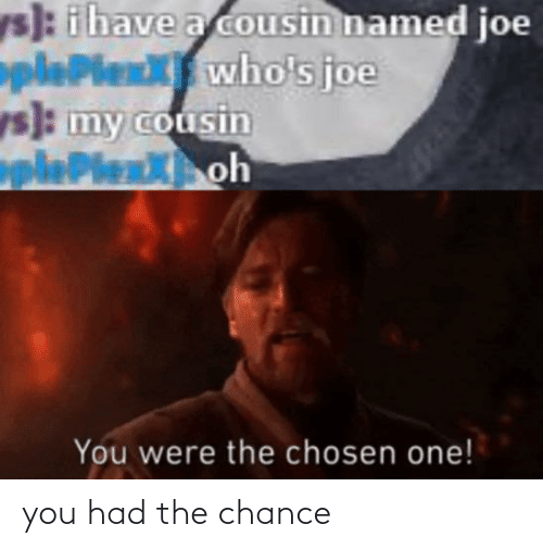 Ys Ihave A Cousin Named Joe Pleplenxwho S Joe Ys My Cousin Pleplenxoh You Were The Chosen One You Had The Chance Joe Meme On Me Me My cousin/not get married/this month. meme