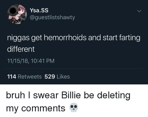 Bruh, Memes, and 🤖: Ysa.SS  @guestlistshawty  niggas get hemorrhoids and start farting  different  11/15/18, 10:41 PM  114 Retweets 529 Likes bruh I swear Billie be deleting my comments 💀