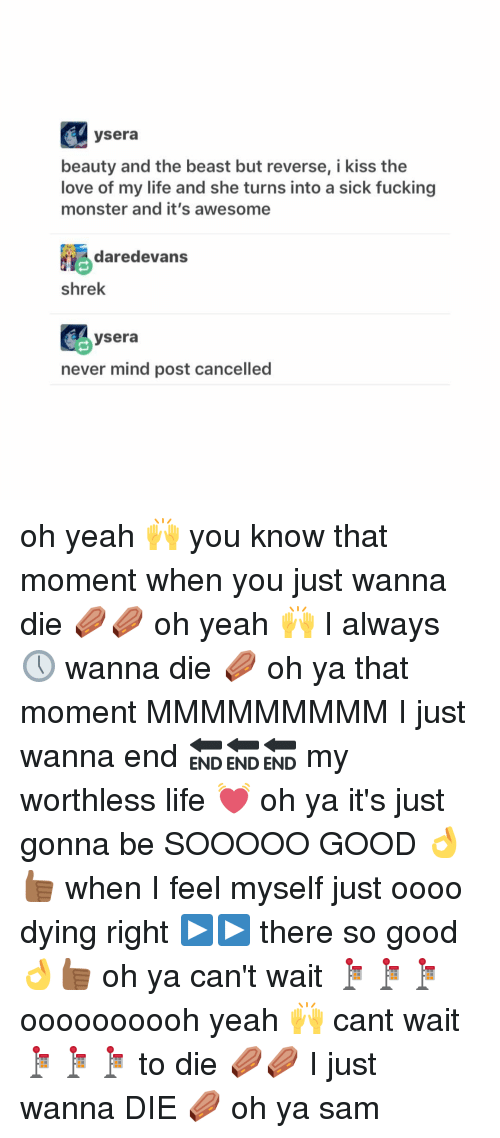 Memes, 🤖, and Monsters: ysera  beauty and the beast but reverse, i kiss the  love of my life and she turns into a sick fucking  monster and it's awesome  daredevans  Shrek  ysera  never mind post cancelled oh yeah 🙌 you know that moment when you just wanna die ⚰⚰ oh yeah 🙌 I always 🕔 wanna die ⚰ oh ya that moment MMMMMMMMM I just wanna end 🔚🔚🔚 my worthless life 💓 oh ya it's just gonna be SOOOOO GOOD 👌👍🏾 when I feel myself just oooo dying right ▶️▶️ there so good 👌👍🏾 oh ya can't wait 🚏🚏🚏 oooooooooh yeah 🙌 cant wait 🚏🚏🚏 to die ⚰⚰ I just wanna DIE ⚰ oh ya ≪sam≫