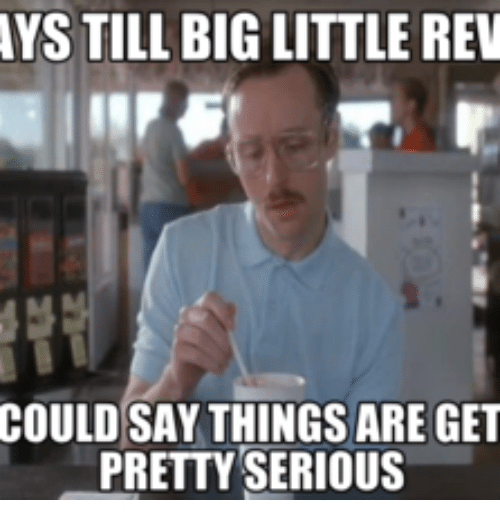 ystill big little rev could say things are get pretty 14297567 ystill big little rev could say things are get pretty serious,Big Things Meme