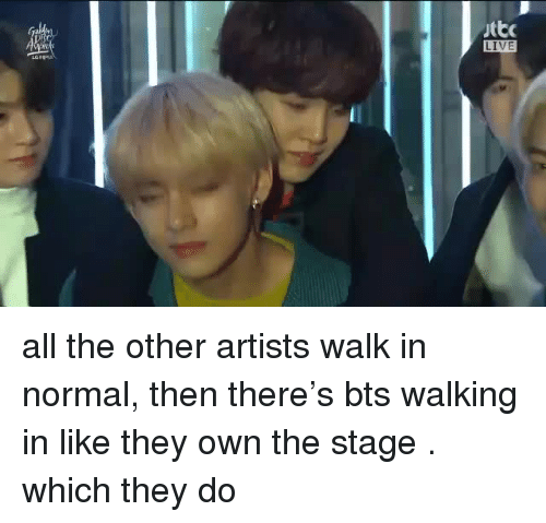 Live, Bts, and All The: yttc  LIVE  LGRO all the other artists walk in normal, then there's bts walking in like they own the stage  . which they do