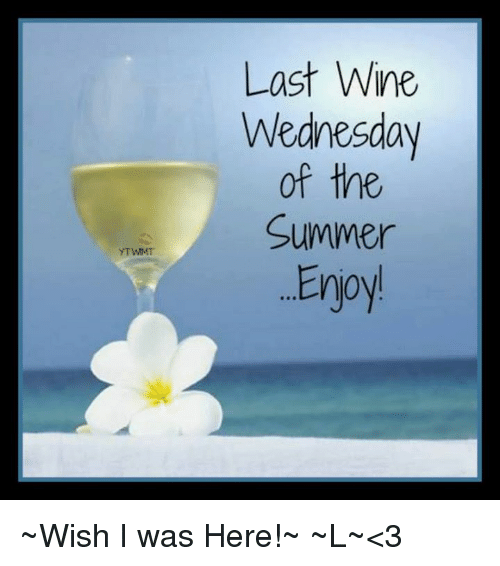 Memes, Wine, and Summer: YTWIMT  Last Wine  Wednesday  of the  Summer  Eryoy ~Wish I was Here!~ ~L~<3