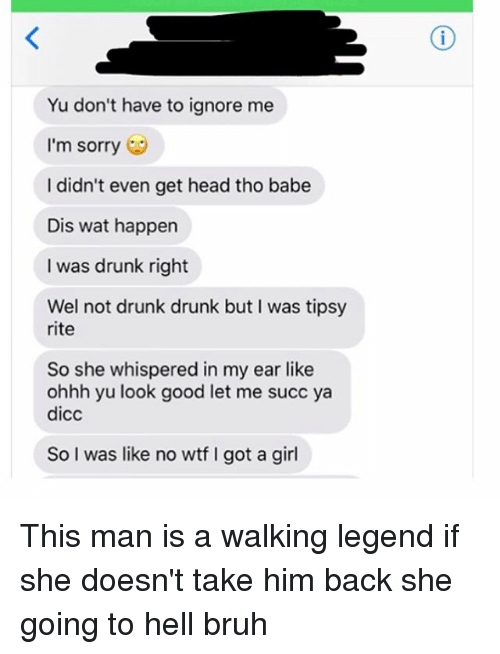 Bruh, Drunk, and Head: Yu don't have to ignore me  I'm sorry  I didn't even get head tho babe  Dis wat happen  I was drunk right  Wel not drunk drunk but I was tipsy  rite  So she whispered in my ear like  ohhh yu look good let me succ ya  dicc  So I was like no wtf I got a girl This man is a walking legend if she doesn't take him back she going to hell bruh