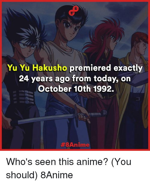 Animals, Anime, and Memes: Yu Yu Hakusho premiered exactly  24 years ago from today, on  October 10th 1992.  Anime Who's seen this anime? (You should)  8Anime