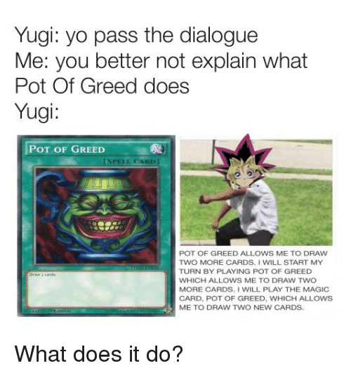 Anime, Yo, and Magic: Yugi: yo pass the dialogue  Me: you better not explain what  Pot Of Greed does  Yugi:  POT OF GREED  SPELL CARD]  POT OF GREED ALLOWS ME TO DRAW  TWO MORE CARDS. I WILL START MY  TURN BY PLAYING POT OF GREED  WHICH ALLOWS ME TO DRAW TWO  MORE CARDS. I WILL PLAY THE MAGIC  CARD, POT OF GREED, WHICH ALLOWS  ME TO DRAW TWO NEW CARDS