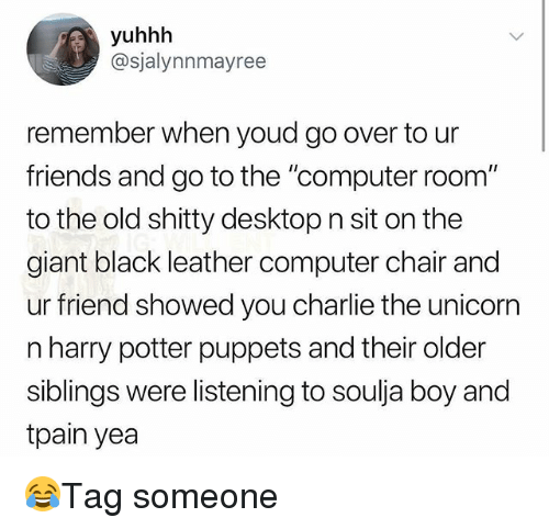 "Charlie, Friends, and Harry Potter: yuhhh  @sjalynnmayree  remember when youd go over to ur  friends and go to the ""computer room""  to the old shitty desktop n sit on the  giant black leather computer chair and  ur friend showed you charlie the unicorr  n harry potter puppets and their older  siblings were listening to soulja boy and  tpain yea 😂Tag someone"