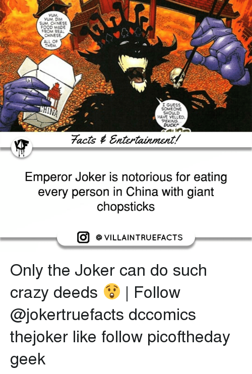 Chinese Food, Joker, and Memes: YUM.  YUM, DM  SUM. CHINESE  FOOD MADE  TROM REAL  CHINESE.  ALL OF  I GUESS  SOMEONE  SHOULD  HAVE YELLED,  PEKING.  DUCK  facts Entertainment/  Emperor Joker is notorious for eating  every person in China with giant  chopsticks  O VILLAIN TRUEFACTS Only the Joker can do such crazy deeds 😲   Follow @jokertruefacts dccomics thejoker like follow picoftheday geek