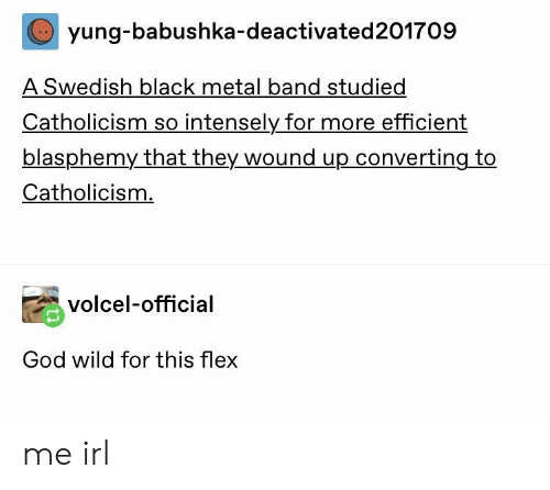 Flexing, God, and Black: yung-babushka-deactivated201709  A Swedish black metal band studied  Catholicism so intensely for more efficient  blasphemy that they wound up converting to  Catholicism.  volcel-official  God wild for this flex me irl