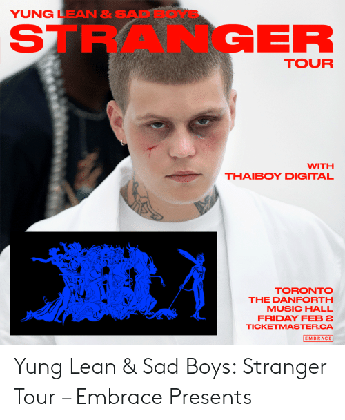 Friday, Lean, and Music: YUNG LEAN & SA  STRANGER  TOUR  WITH  THAIBOY DIGITAL  TORONTO  THE DANFORTH  MUSIC HALL  FRIDAY FEB 2  TICKETMASTER.CA  EMBRACE Yung Lean & Sad Boys: Stranger Tour – Embrace Presents