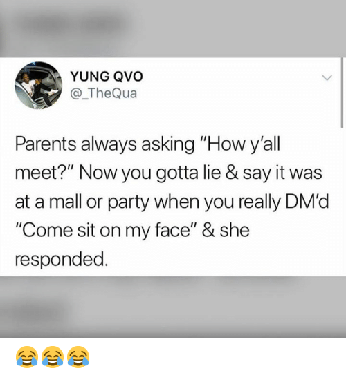 """Parents, Party, and Say It: YUNG QVO  @_TheQua  Parents always asking """"How y'all  meet?"""" Now you gotta lie & say it was  at a mall or party when you really DM'd  """"Come sit on my face"""" & she  responded. 😂😂😂"""