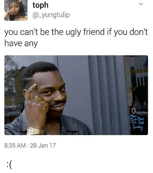 Fandom, Tulip, and Ugly Friend: yung tulip  you can't be the ugly friend if you don't  have any  Penin  Men  8:35 AM 28 Jan 17 :(