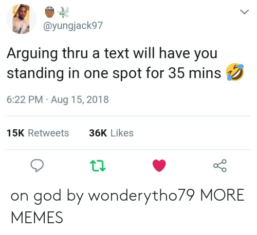 Dank, God, and Memes: @yungjack97  Arguing thru a text will have you  standing in one spot for 35 mins  6:22 PM Aug 15, 2018  15K Retweets  36K Likes on god by wonderytho79 MORE MEMES