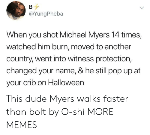 Dank, Dude, and Halloween: @YungPheba  When you shot Michael Myers 14 times,  watched him burn, moved to another  country, went into witness protection,  changed your name, & he still pop up at  your crib on Halloween This dude Myers walks faster than bolt by O-shi MORE MEMES