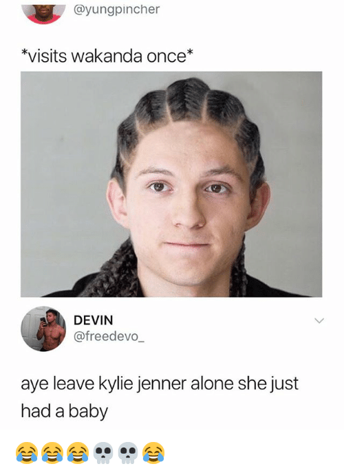 Being Alone, Kylie Jenner, and Girl Memes: @yungpincher  *visits wakanda once*  DEVIN  @freedevo  aye leave kylie jenner alone she just  had a baby 😂😂😂💀💀😂