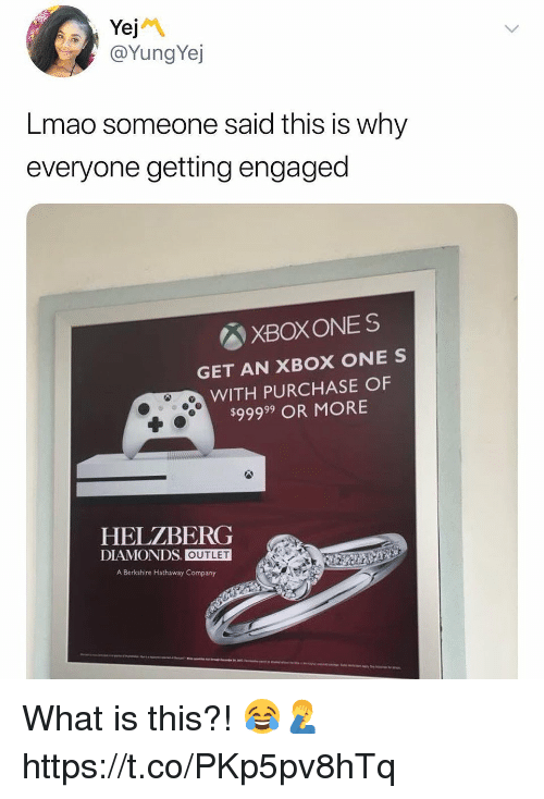 Lmao, Xbox One, and Xbox: @YungYej  Lmao someone said this is why  everyone getting engaged  図XBOXONES  GET AN XBOX ONE S  WITH PURCHASE OF  $99999 OR MORE  HELZBERG  DIAMONDS. OUTLET  A Berkshire Hathaway Company What is this?! 😂🤦♂️ https://t.co/PKp5pv8hTq
