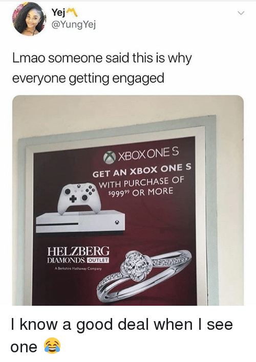 Lmao, Xbox One, and Xbox: @YungYej  Lmao someone said this is why  everyone getting engaged  XBOXONES  GET AN XBOX ONE S  WITH PURCHASE OF  $99999 OR MORE  HELZBERG  DIAMONDS OUTLET  A Berkshire Hhaway Company I know a good deal when I see one 😂