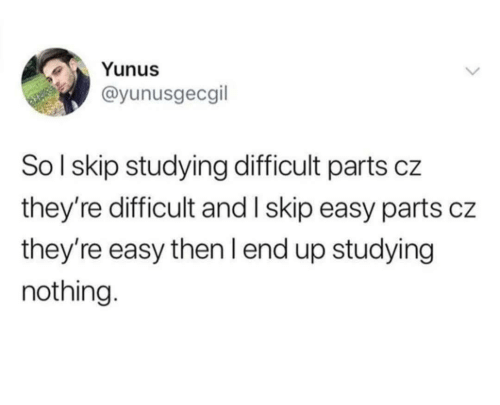 Easy, Soi, and Nothing: Yunus  @yunusgecgil  SoI skip studying difficult parts cz  they're difficult and I skip easy parts cz  they're easy then I end up studying  nothing