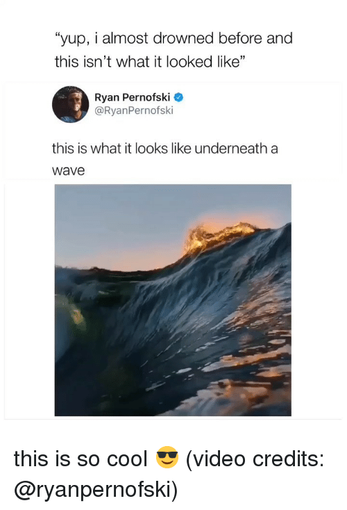 """Cool, Video, and Girl Memes: """"yup, i almost drowned before and  this isn't what it looked like""""  Ryan Pernofski  @RyanPernofski  this is what it looks like underneath a  wave this is so cool 😎 (video credits: @ryanpernofski)"""