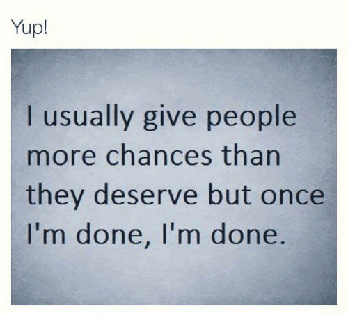 Yup I Usually Give People More Chances Than They Deserve But Once I