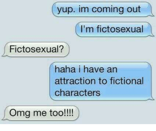 Memes, Omg, and Fictional: yup. im coming out  I'm fictosexual  Fictosexual?  haha i have an  attraction to fictional  characters  Omg me too!!!!