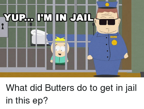 Dank, 🤖, and Eps: YUP.. IM IN JAIL What did Butters do to get in jail in this ep?