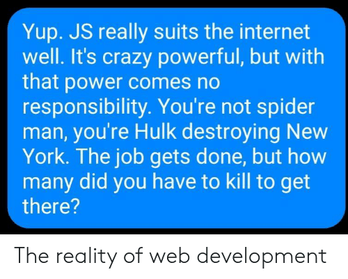 Crazy, Internet, and New York: Yup. JS really suits the internet  well. It's crazy powerful, but with  that power comes no  responsibility. You're not spider  man, you're Hulk destroying New  York. The job gets done, but how  many did you have to kill to get  there? The reality of web development