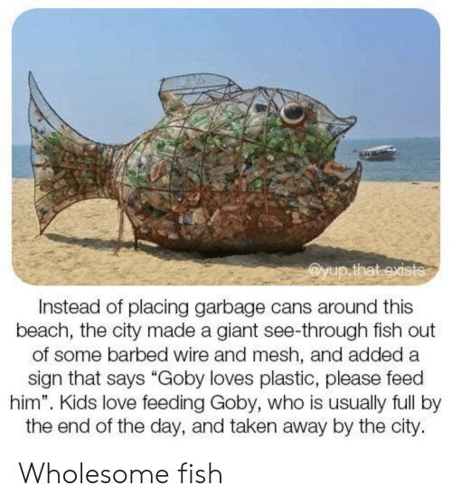 "Love, Taken, and Beach: @yup.that.exists  Instead of placing garbage cans around this  beach, the city made a giant see-through fish out  of some barbed wire and mesh, and added a  sign that says ""Goby loves plastic, please feed  him"". Kids love feeding Goby, who is usually full by  the end of the day, and taken away by the city. Wholesome fish"