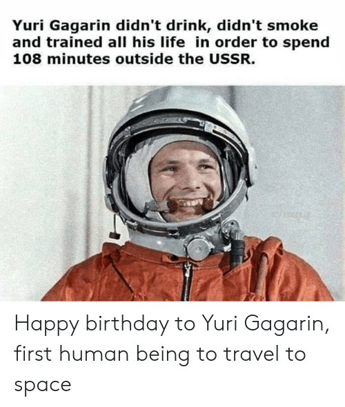 Birthday, Life, and Happy Birthday: Yuri Gagarin didn't drink, didn't smoke  and trained all his life in order to spend  108 minutes outside the USSR. Happy birthday to Yuri Gagarin, first human being to travel to space