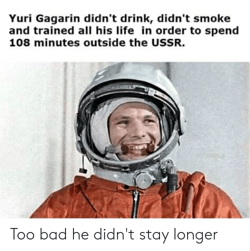 Bad, Life, and Politics: Yuri Gagarin didn't drink, didn't smoke  and trained all his life in order to spend  108 minutes outside the USSR. Too bad he didn't stay longer