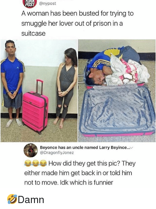 Beyonce, Memes, and Prison: YURR  oST @nypost  A woman has been busted for trying to  smuggle her lover out of prison in a  suitcase  Beyonce has an uncle named Larry Beyince.  @DragonflyJonez  How did they get this pic? They  either made him get back in or told him  not to move. Idk which is funnier 🤣Damn