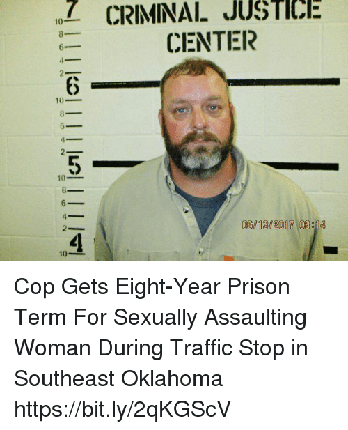 Memes, Traffic, and Prison: Z  CRIMINAL  JUSTICE  CENTER  6  10_  10_  06/13/2017 08 14  10- Cop Gets Eight-Year Prison Term For Sexually Assaulting Woman During Traffic Stop in Southeast Oklahoma https://bit.ly/2qKGScV