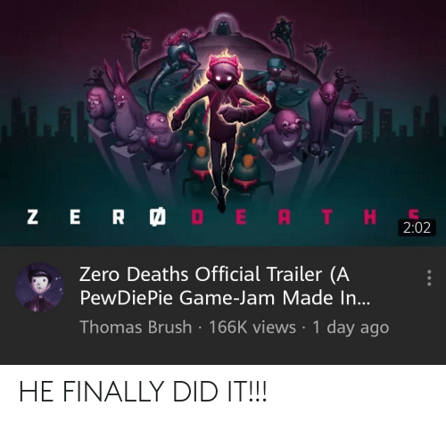 Zero, Game, and Thomas: Z E R  DE RTH  2:02  Zero Deaths Official Trailer (A  PewDiePie Game-Jam Made In...  Thomas Brush 166K views 1 day ago HE FINALLY DID IT!!!