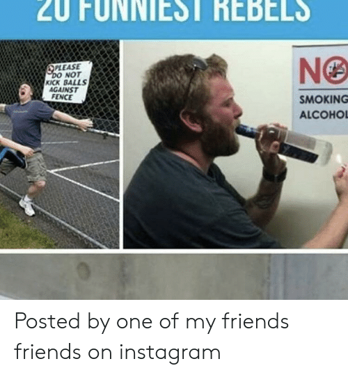 Friends, Instagram, and Smoking: Z0  FUNNIEST  REBELS  PLEASE  NOT  KICK BALLS  AGAINST  FENCE  SMOKING  ALCOHO Posted by one of my friends friends on instagram
