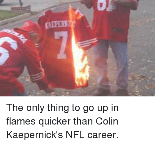 Colin Kaepernick, Nfl, and Tom Brady: za The only thing to go up in flames quicker than Colin Kaepernick's NFL career.