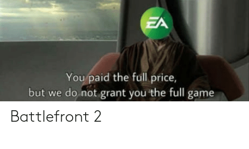 Game, Battlefront, and Battlefront 2: ZA  You paid the full price,  but we do not grant you the full game Battlefront 2