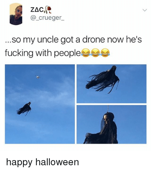 Drone, Fucking, and Halloween: ZAC  @_crueger  .so my uncle got a drone now he's  fucking with people happy halloween