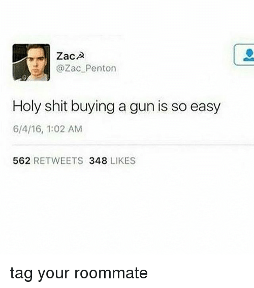 Roommate, Shit, and Tumblr: Zaca  | @Zac_penton  Holy shit buying a gun is so easy  6/4/16, 1:02 AM  562 RETWEETS 348 LIKES tag your roommate