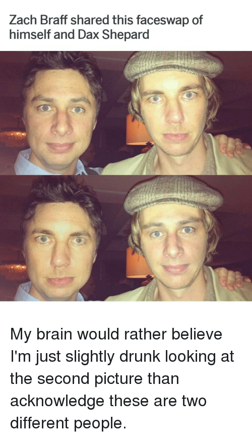 Drunk, Memes, and Zach Braff: Zach Braff shared this faceswap of  himself and Dax Shepard My brain would rather believe I'm just slightly drunk looking at the second picture than acknowledge these are two different people.