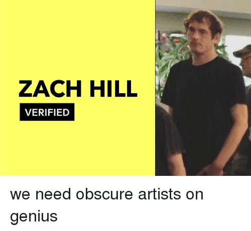 Genius, Obscure, and  Need: ZACH HILL  VERIFIED