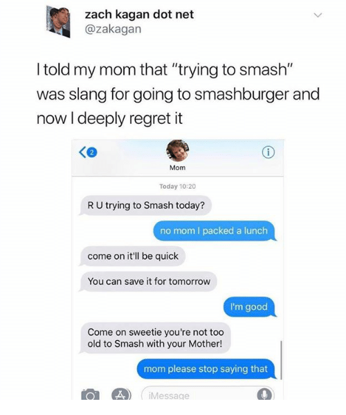 "Dank, Regret, and Smashing: zach kagan dot net  @zakagan  I told my mom that ""trying to smash""  was slang for going to smashburger and  now I deeply regret it  Ke  Mom  Today 10:20  R U trying to Smash today?  no mom I packed a lunch  come on it'll be quick  You can save it for tomorrow  I'm good  Come on sweetie you're not too  old to Smash with your Mother!  mom please stop saying that  L  Messe"