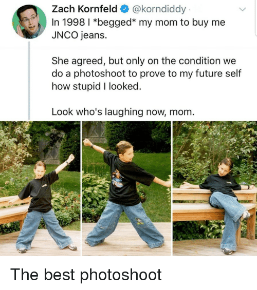 Future, Best, and Mom: Zach Kornfeld @korndiddy  In 1998 1 *begged* my mom to buy me  JNCO jeans.  She agreed, but only on the condition we  do a photoshoot to prove to my future self  how stupid I looked  Look who's laughing now, mom The best photoshoot