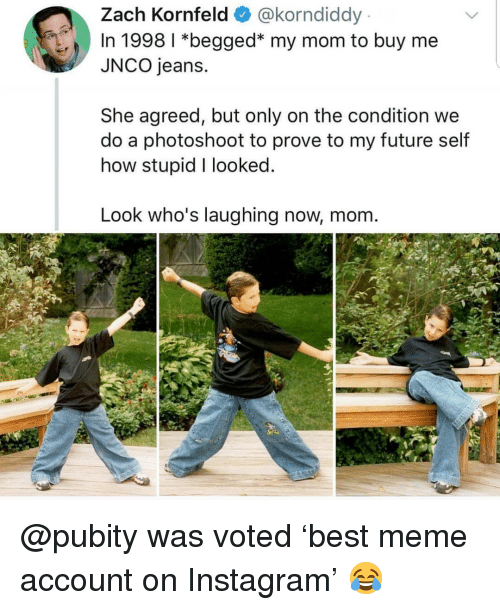 Future, Instagram, and Meme: Zach Kornfeld@korndiddy  In 1998 1 *begged* my mom to buy me  JNCO jeans.  She agreed, but only on the condition we  do a photoshoot to prove to my future self  how stupid I looked  Look who's laughing now, mom. @pubity was voted 'best meme account on Instagram' 😂